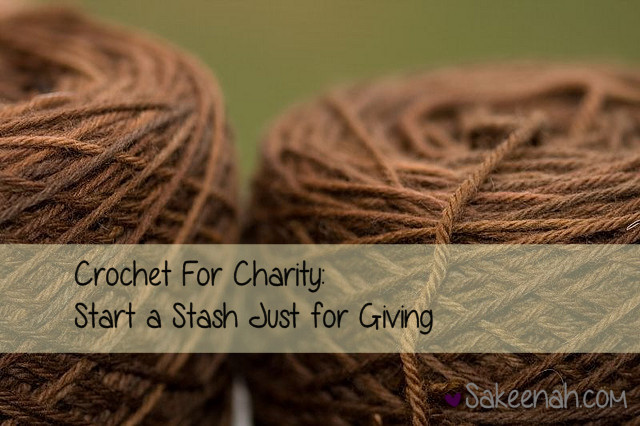Crochet For Charity : Crochet For Charity: Start a Stash Just for Giving - Sakeenah